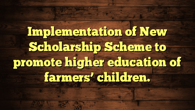 Implementation of New Scholarship Scheme to promote  higher education of farmers' children.