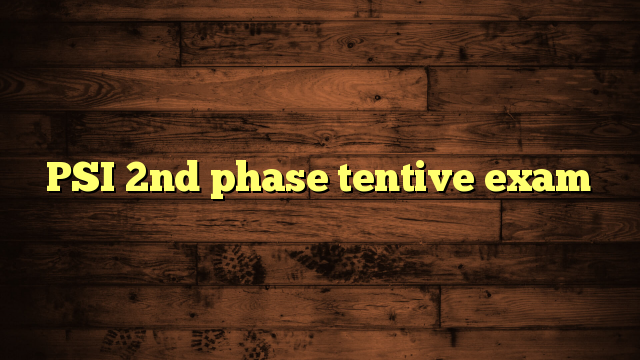 PSI 2nd phase tentive exam