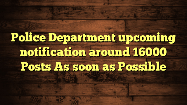 Police Department upcoming notification around 16000 Posts As soon as Possible