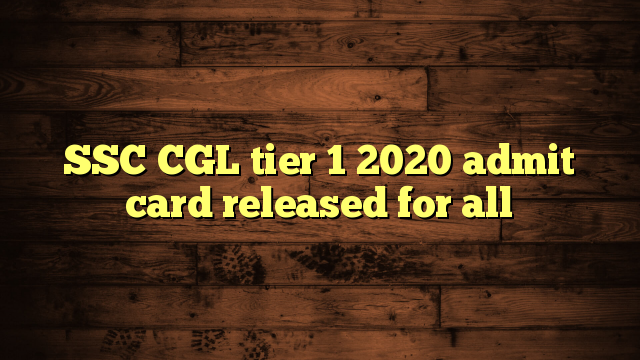 SSC CGL tier 1 2020 admit card released for all