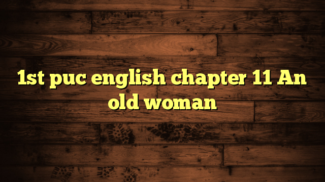 1st puc english chapter 11 An old woman
