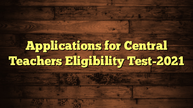 Applications for Central Teachers Eligibility Test-2021