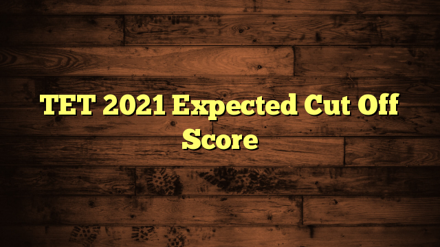 TET 2021 Expected Cut Off Score