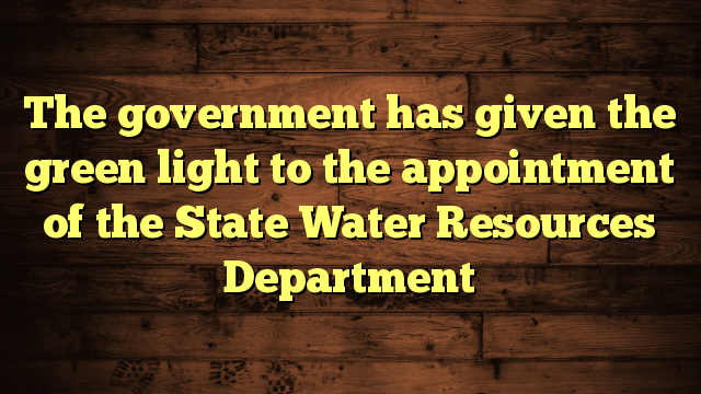 The government has given the green light to the appointment of the State Water Resources Department