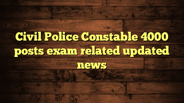 Civil Police Constable 4000 posts exam related updated news